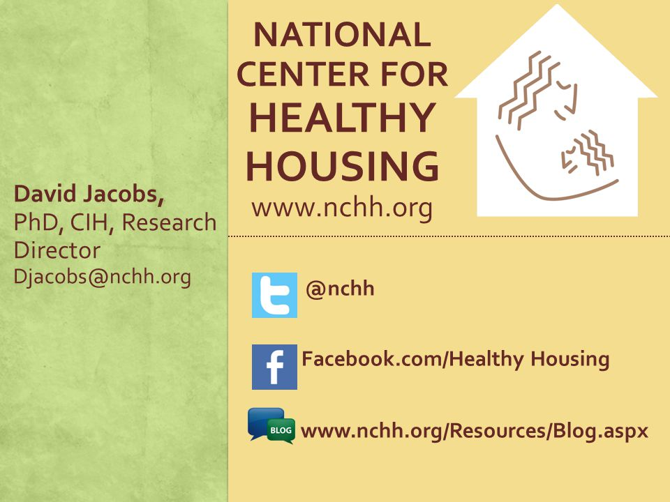 NATIONAL CENTER FOR HEALTHY HOUSING www.nchh.org @nchh Facebook.com/Healthy Housing www.nchh.org/Resources/Blog.aspx David Jacobs, PhD, CIH, Research Director Djacobs@nchh.org