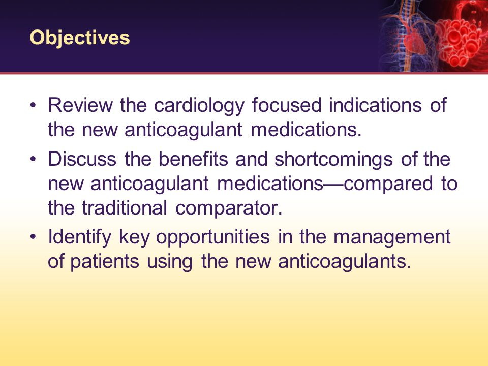 Objectives Review the cardiology focused indications of the new anticoagulant medications. Discuss the benefits and shortcomings of the new anticoagul