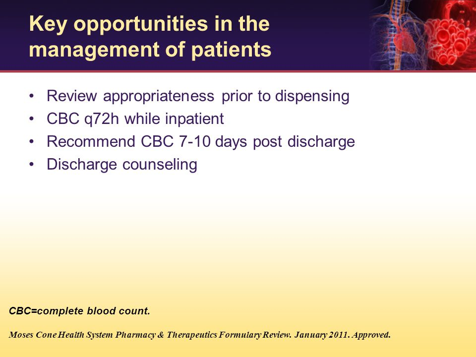 Review appropriateness prior to dispensing CBC q72h while inpatient Recommend CBC 7-10 days post discharge Discharge counseling Moses Cone Health Syst