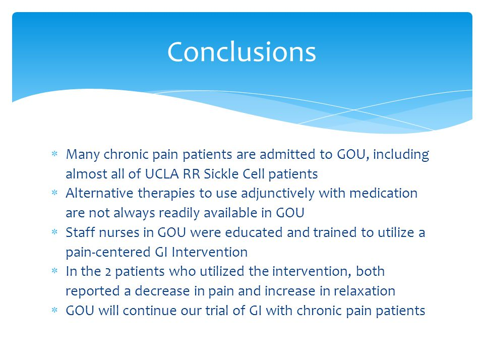 Many chronic pain patients are admitted to GOU, including almost all of UCLA RR Sickle Cell patients  Alternative therapies to use adjunctively wit