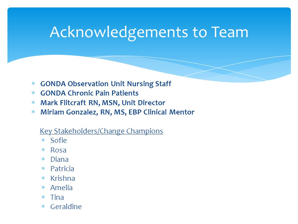 Acknowledgements to Team  GONDA Observation Unit Nursing Staff  GONDA Chronic Pain Patients  Mark Flitcraft RN, MSN, Unit Director  Miriam Gonzale