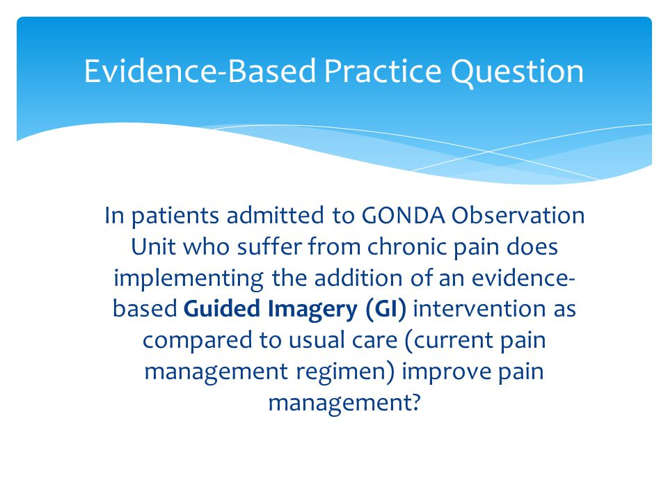 In patients admitted to GONDA Observation Unit who suffer from chronic pain does implementing the addition of an evidence- based Guided Imagery (GI) i