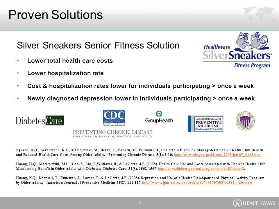 Proven Solutions Silver Sneakers Senior Fitness Solution Lower total health care costs Lower hospitalization rate Cost & hospitalization rates lower for individuals participating > once a week Newly diagnosed depression lower in individuals participating > once a week 6 Nguyen, H.Q., Ackermann, R.T., Maciejewski, M., Berke, E., Patrick, M., Williams, B., LoGerfo, J.P.