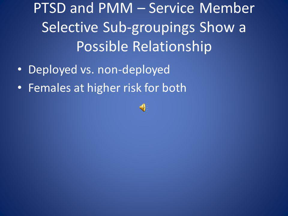 PTSD and PMM Rates Rising in Service Members – Evidence of a Relationship PMM rates increasing since 2002 – 1.8% in 2002 – 11.1% in 2008 Possible PTSD prevalence among Service Members increasing as well – 10.4% of Service Members may have PTSD on 2008 survey – Up from 6.7% in 2005 2008 Department of Defense survey of health related behaviors among military personnel, Research Triangle Institute, Research Triangle Park NC 2009, Table 4.22