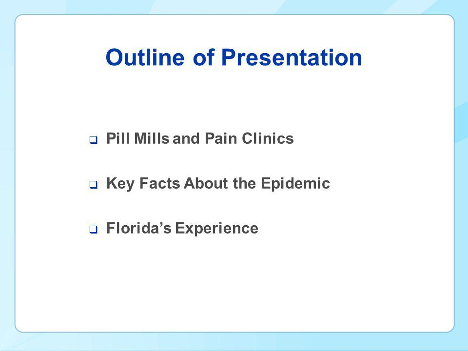 Outline of Presentation  Pill Mills and Pain Clinics  Key Facts About the Epidemic  Florida's Experience