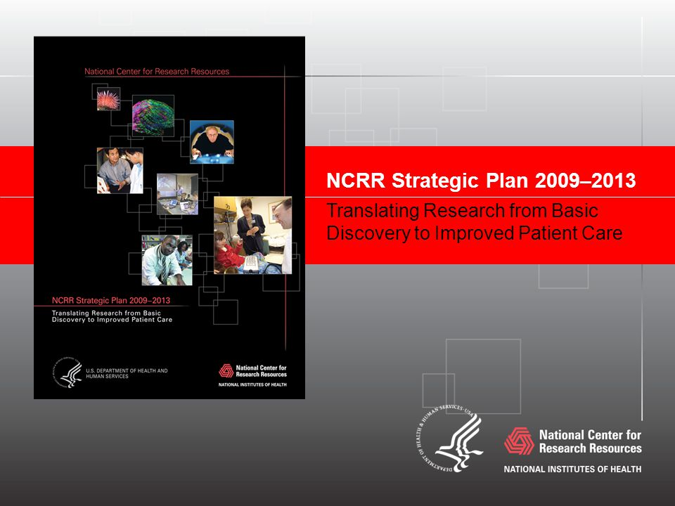 NCRR Strategic Plan 2009–2013 Translating Research from Basic Discovery to Improved Patient Care
