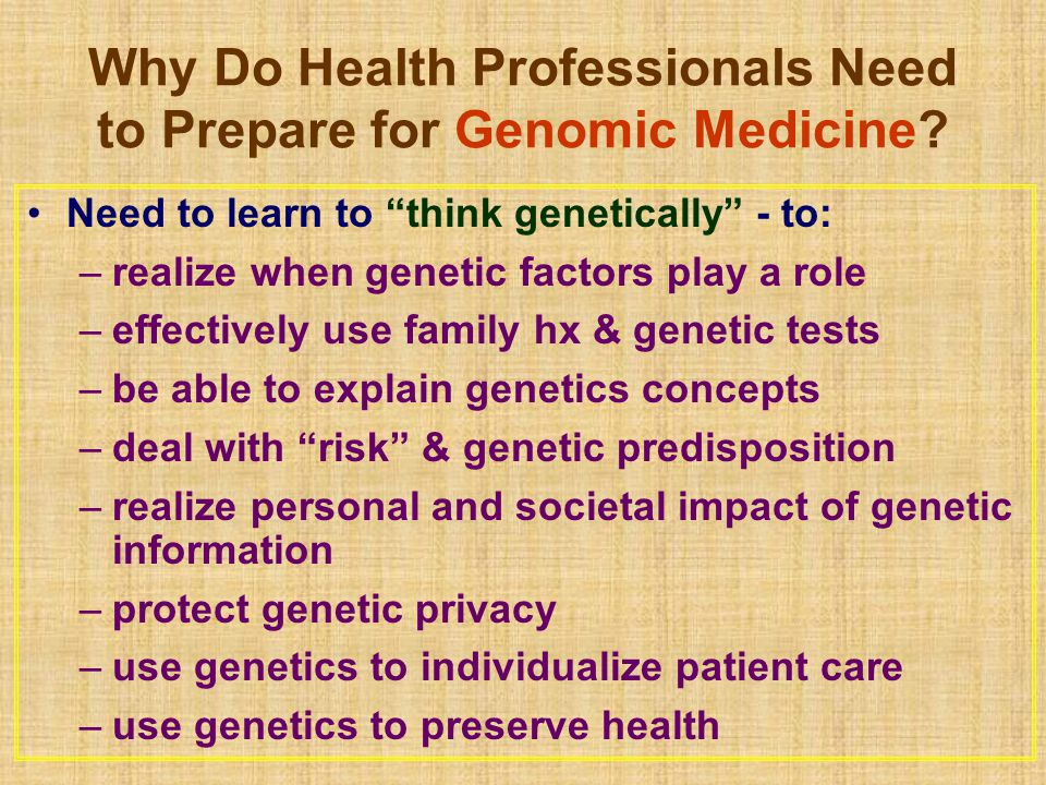 "Why Do Health Professionals Need to Prepare for Genomic Medicine? Need to learn to ""think genetically"" - to: –realize when genetic factors play a role"