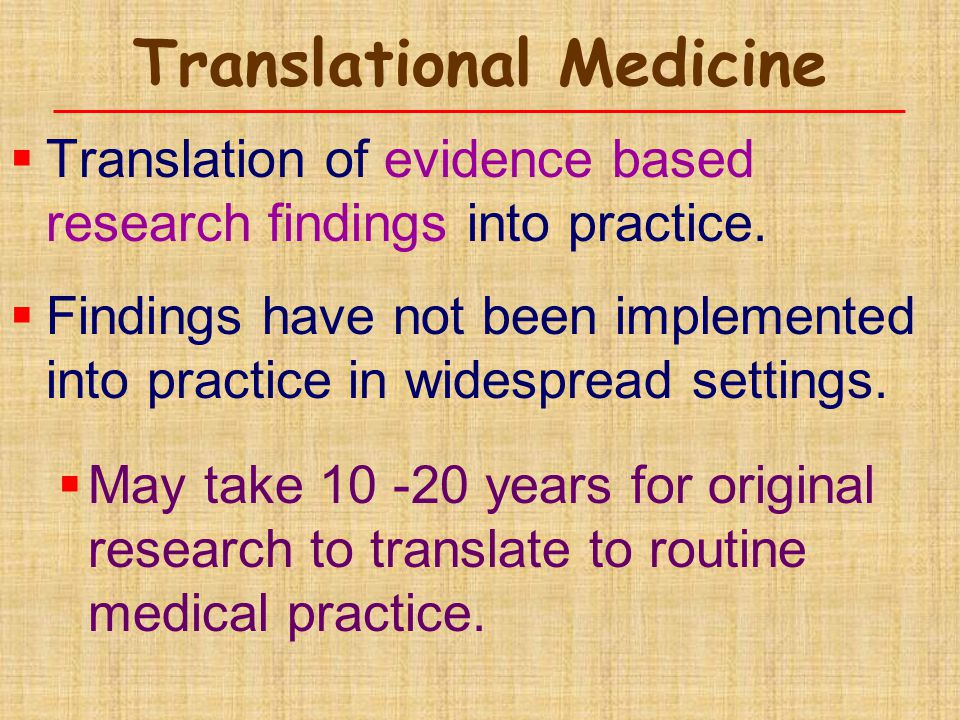 Translational Medicine  Translation of evidence based research findings into practice.  Findings have not been implemented into practice in widespre