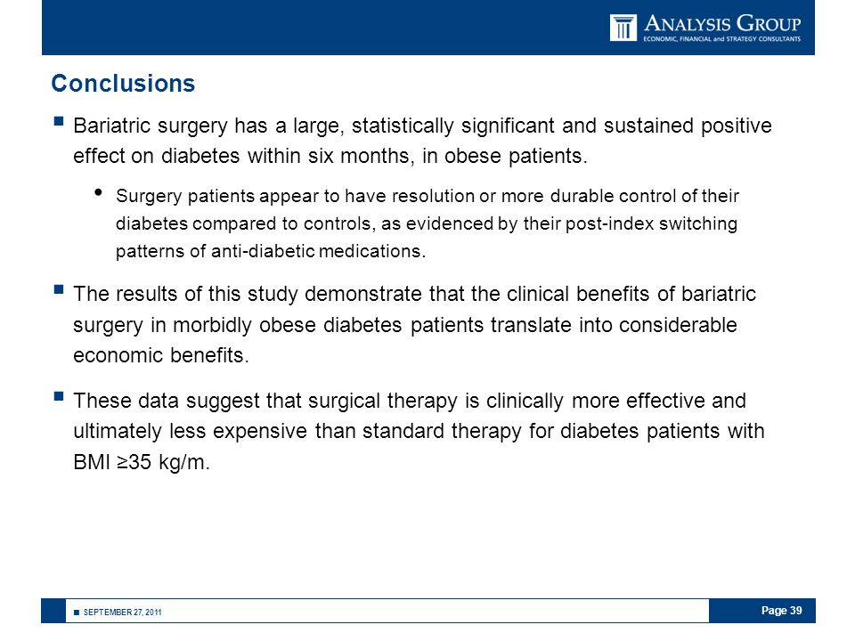 Page 39 ■ SEPTEMBER 27, 2011 Conclusions  Bariatric surgery has a large, statistically significant and sustained positive effect on diabetes within six months, in obese patients.