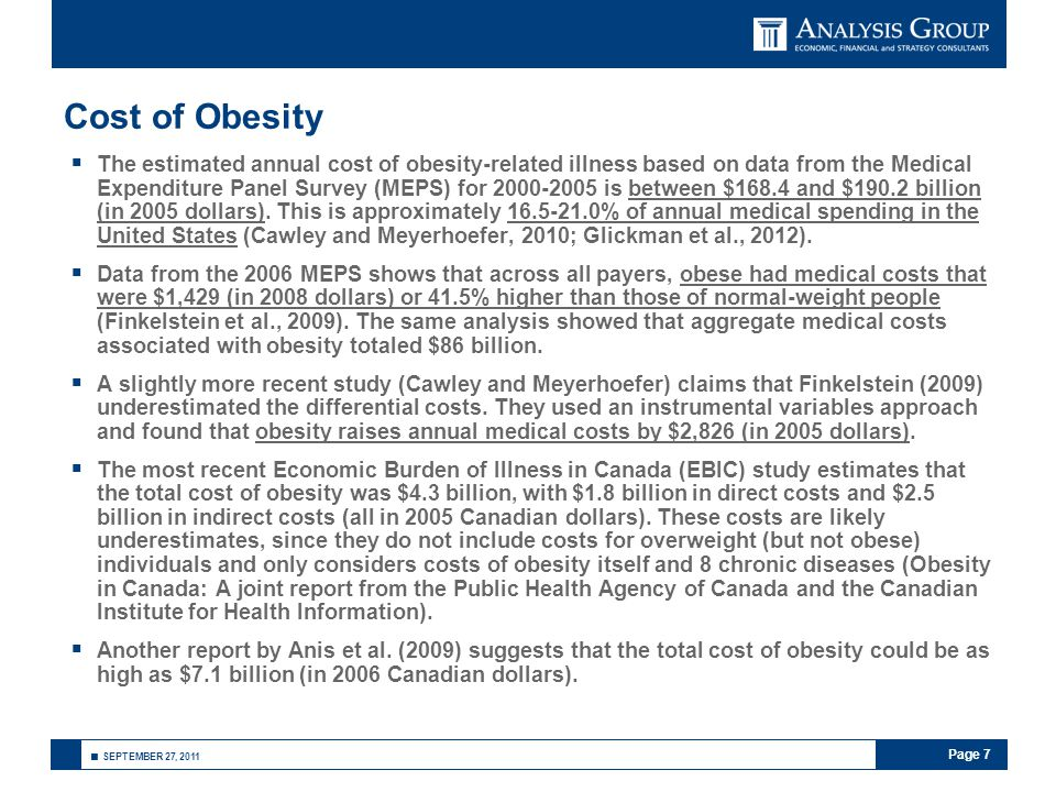 Page 7 ■ SEPTEMBER 27, 2011 Cost of Obesity  The estimated annual cost of obesity-related illness based on data from the Medical Expenditure Panel Survey (MEPS) for 2000-2005 is between $168.4 and $190.2 billion (in 2005 dollars).