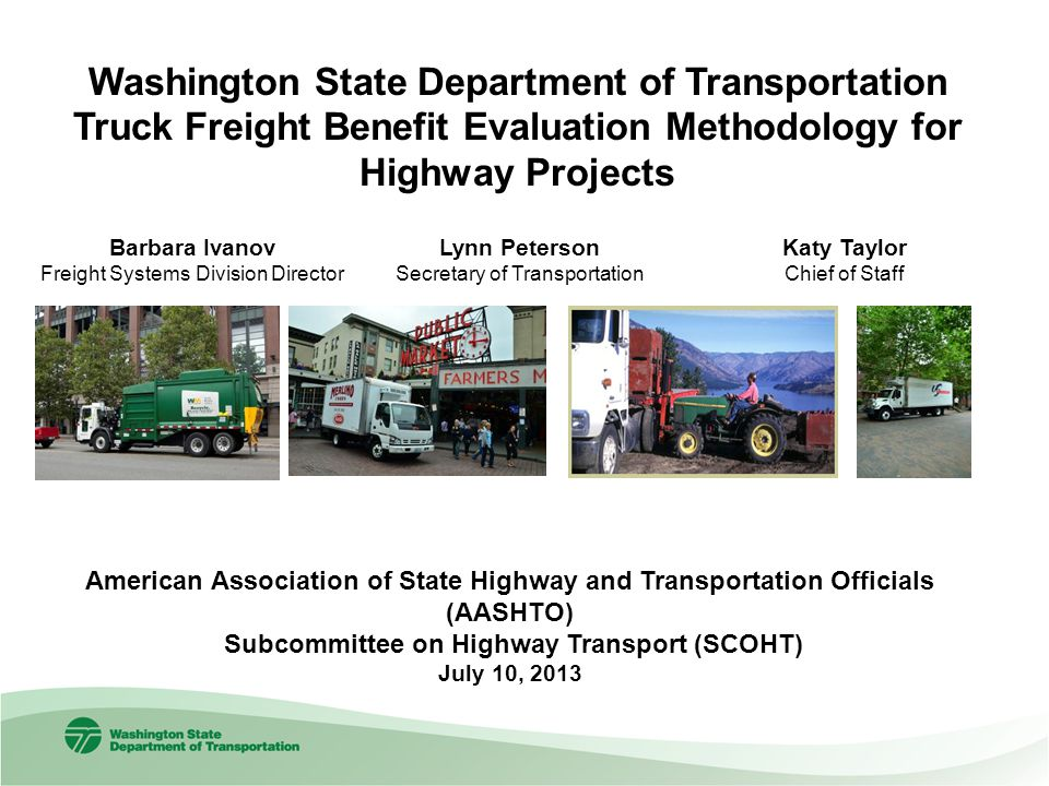 Barbara Ivanov Freight Systems Division Director Washington State Department of Transportation Truck Freight Benefit Evaluation Methodology for Highway Projects American Association of State Highway and Transportation Officials (AASHTO) Subcommittee on Highway Transport (SCOHT) July 10, 2013 Lynn Peterson Secretary of Transportation Katy Taylor Chief of Staff