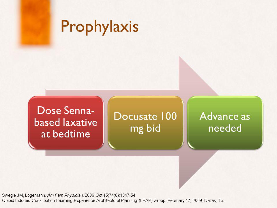 Prophylaxis Dose Senna- based laxative at bedtime Docusate 100 mg bid Advance as needed Swegle JM, Logemann.