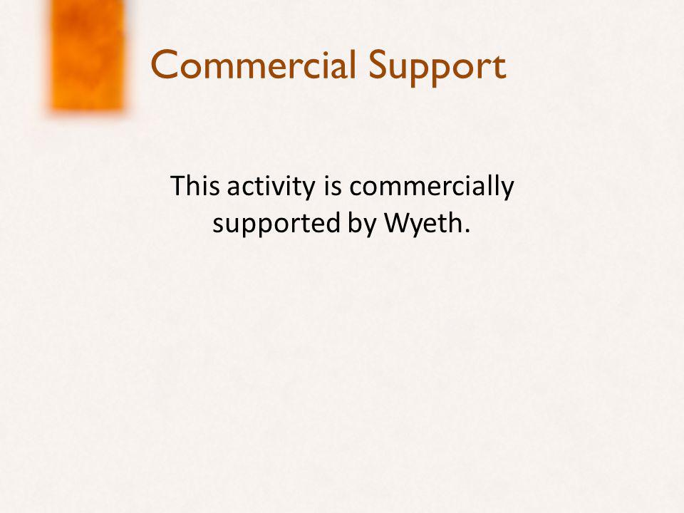 Commercial Support This activity is commercially supported by Wyeth.