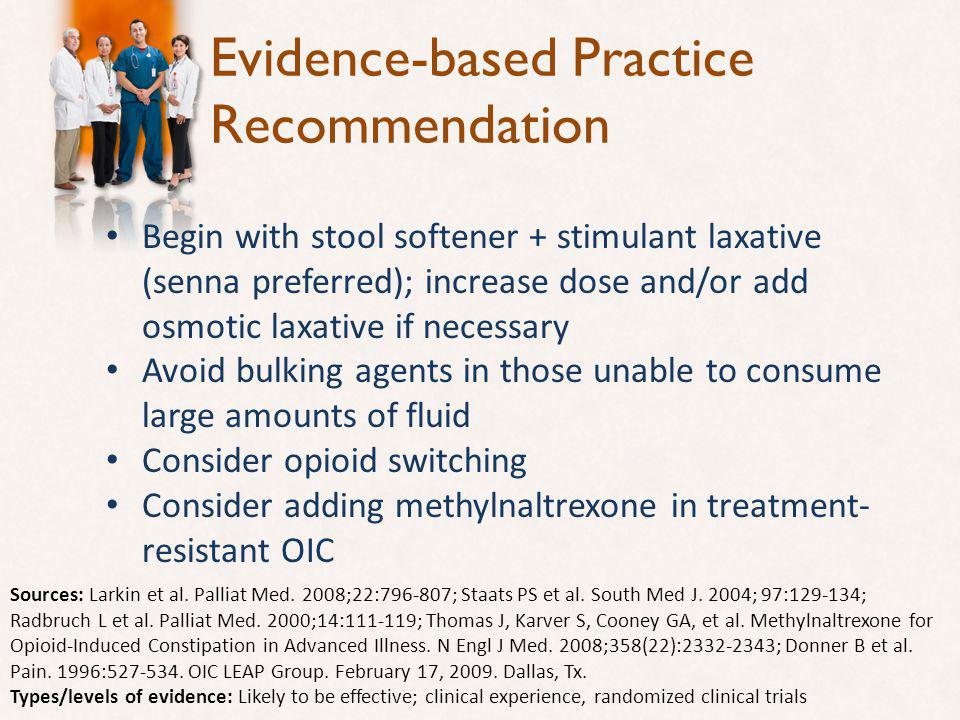 Evidence-based Practice Recommendation Begin with stool softener + stimulant laxative (senna preferred); increase dose and/or add osmotic laxative if necessary Avoid bulking agents in those unable to consume large amounts of fluid Consider opioid switching Consider adding methylnaltrexone in treatment- resistant OIC Sources: Larkin et al.