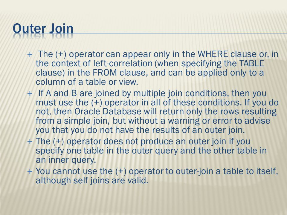 The (+) operator can appear only in the WHERE clause or, in the context of left-correlation (when specifying the TABLE clause) in the FROM clause, and can be applied only to a column of a table or view.