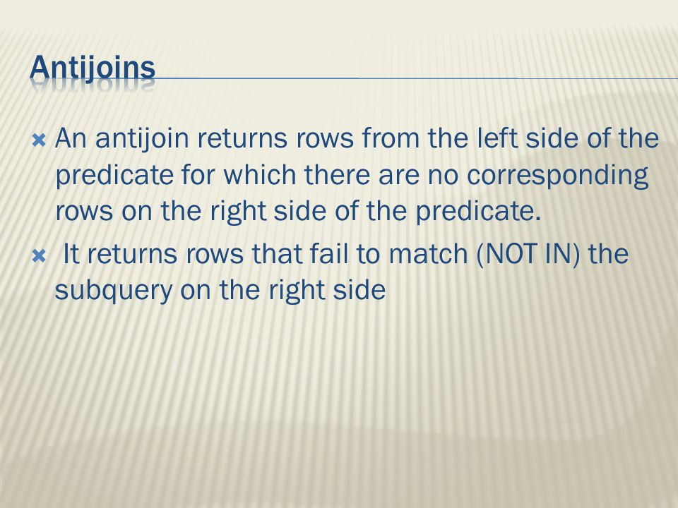  An antijoin returns rows from the left side of the predicate for which there are no corresponding rows on the right side of the predicate.
