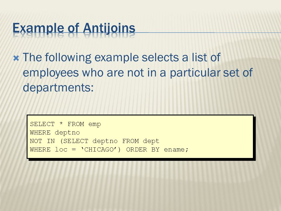  The following example selects a list of employees who are not in a particular set of departments: SELECT * FROM emp WHERE deptno NOT IN (SELECT deptno FROM dept WHERE loc = 'CHICAGO') ORDER BY ename; SELECT * FROM emp WHERE deptno NOT IN (SELECT deptno FROM dept WHERE loc = 'CHICAGO') ORDER BY ename;