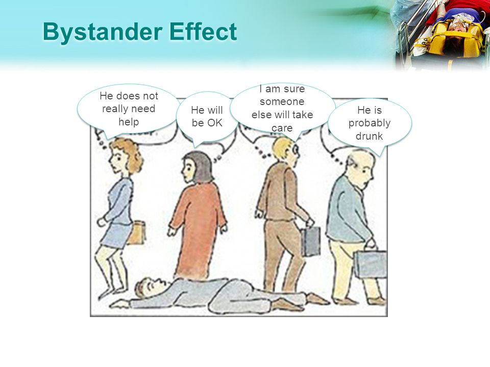 Bystander Effect He does not really need help He will be OK I am sure someone else will take care He is probably drunk
