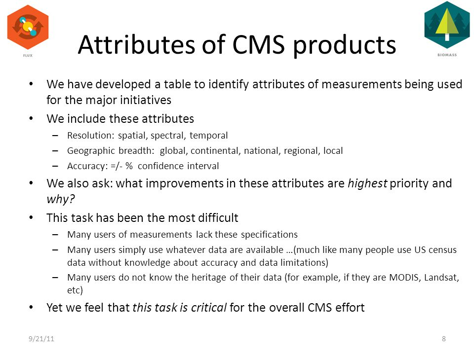 We have developed a table to identify attributes of measurements being used for the major initiatives We include these attributes – Resolution: spatial, spectral, temporal – Geographic breadth: global, continental, national, regional, local – Accuracy: =/- % confidence interval We also ask: what improvements in these attributes are highest priority and why.