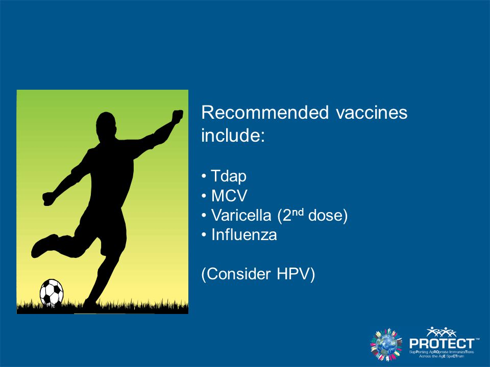 Recommended vaccines include: Tdap MCV Varicella (2 nd dose) Influenza (Consider HPV)