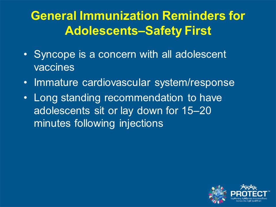 General Immunization Reminders for Adolescents–Safety First Syncope is a concern with all adolescent vaccines Immature cardiovascular system/response