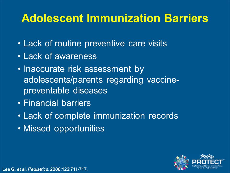 Adolescent Immunization Barriers Lack of routine preventive care visits Lack of awareness Inaccurate risk assessment by adolescents/parents regarding