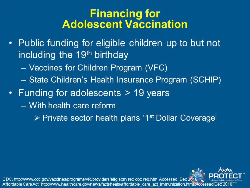 Financing for Adolescent Vaccination Public funding for eligible children up to but not including the 19 th birthday –Vaccines for Children Program (V