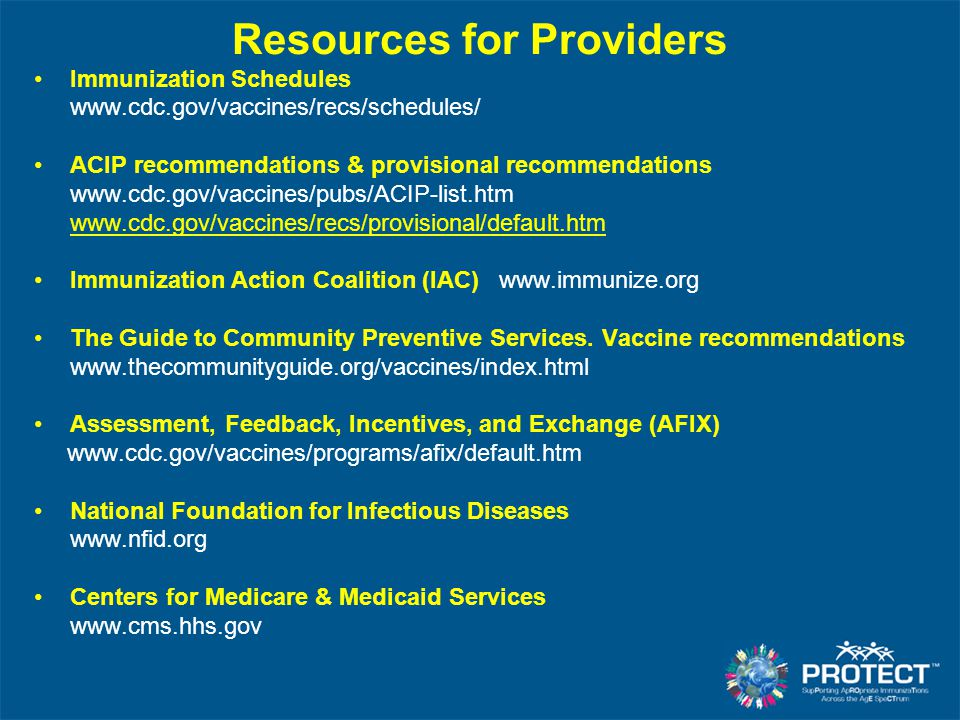 Resources for Providers Immunization Schedules www.cdc.gov/vaccines/recs/schedules/ ACIP recommendations & provisional recommendations www.cdc.gov/vac