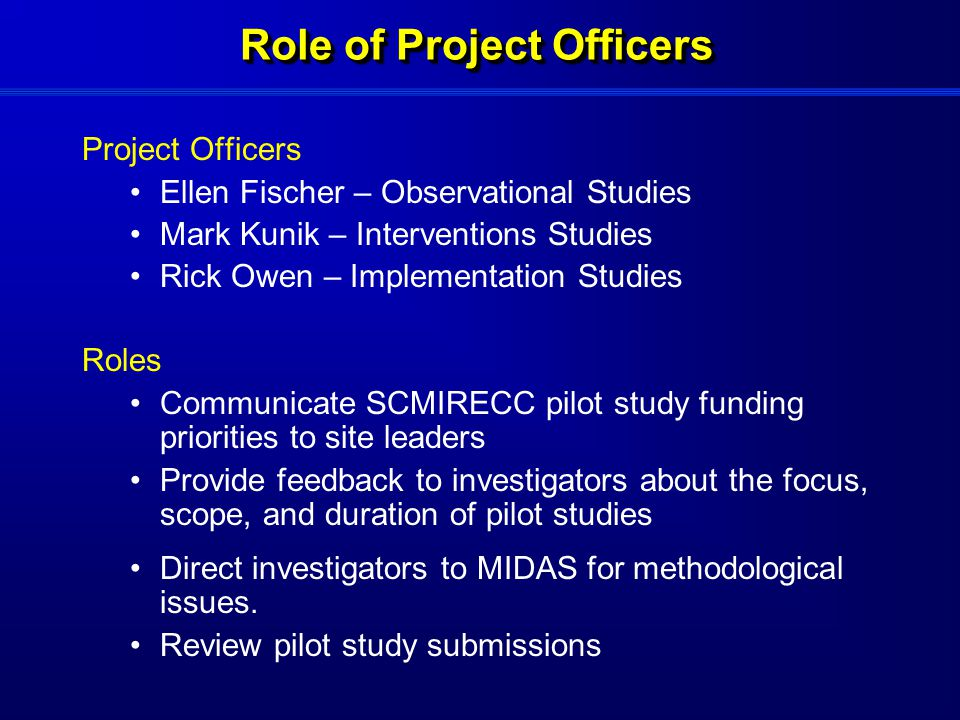 Role of Project Officers Project Officers Ellen Fischer – Observational Studies Mark Kunik – Interventions Studies Rick Owen – Implementation Studies Roles Communicate SCMIRECC pilot study funding priorities to site leaders Provide feedback to investigators about the focus, scope, and duration of pilot studies Direct investigators to MIDAS for methodological issues.