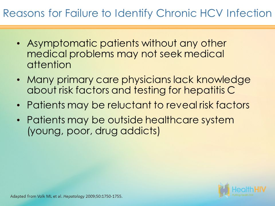 Asymptomatic patients without any other medical problems may not seek medical attention Many primary care physicians lack knowledge about risk factors and testing for hepatitis C Patients may be reluctant to reveal risk factors Patients may be outside healthcare system (young, poor, drug addicts) Reasons for Failure to Identify Chronic HCV Infection Adapted from Volk ML et al.