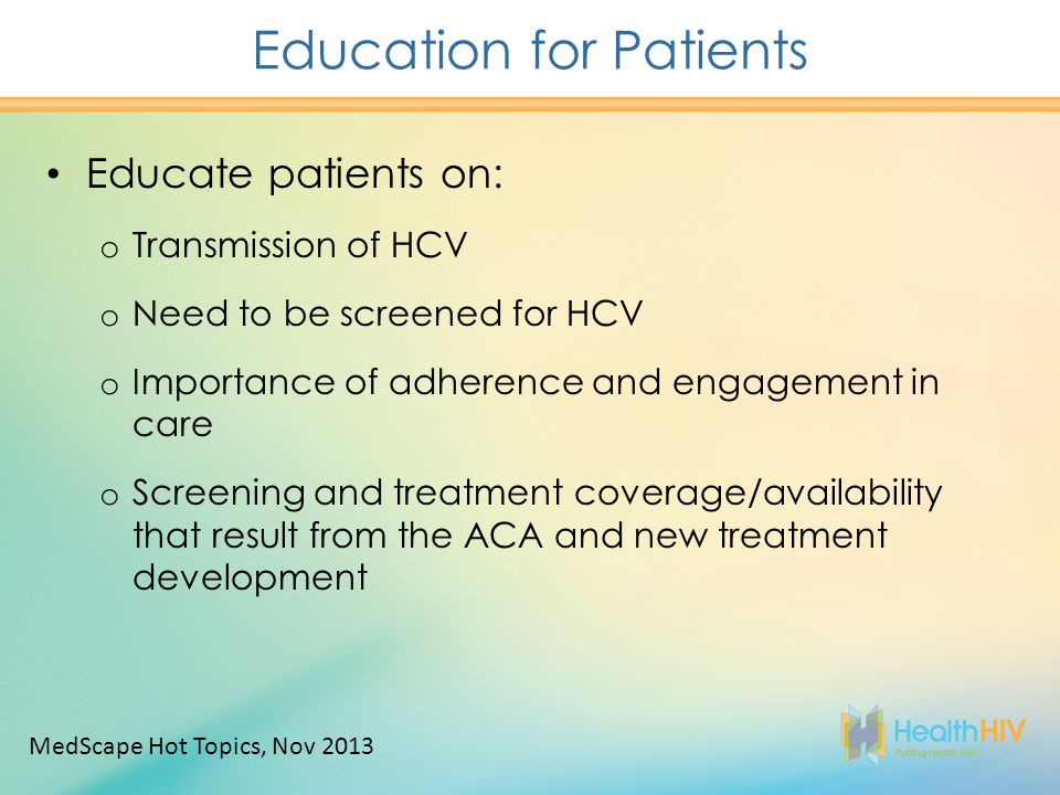 Education for Patients Educate patients on: o Transmission of HCV o Need to be screened for HCV o Importance of adherence and engagement in care o Screening and treatment coverage/availability that result from the ACA and new treatment development MedScape Hot Topics, Nov 2013