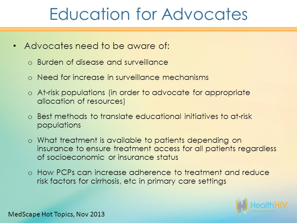 Education for Advocates Advocates need to be aware of: o Burden of disease and surveillance o Need for increase in surveillance mechanisms o At-risk populations (in order to advocate for appropriate allocation of resources) o Best methods to translate educational initiatives to at-risk populations o What treatment is available to patients depending on insurance to ensure treatment access for all patients regardless of socioeconomic or insurance status o How PCPs can increase adherence to treatment and reduce risk factors for cirrhosis, etc in primary care settings MedScape Hot Topics, Nov 2013