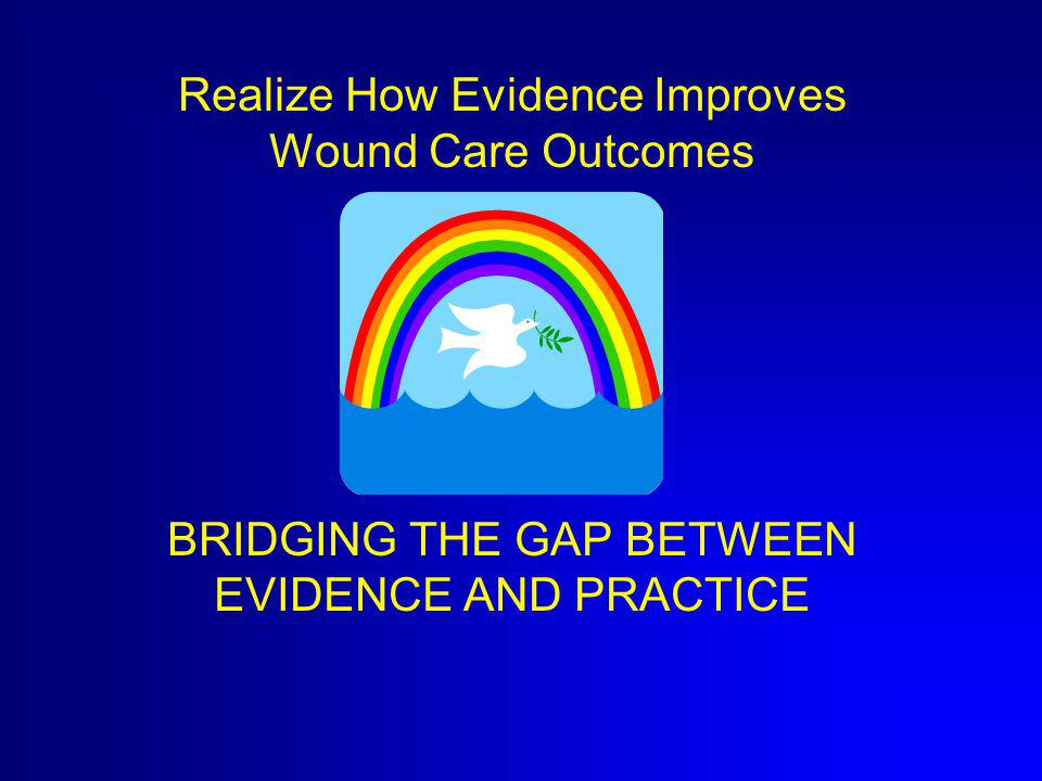 Realize How Evidence Improves Wound Care Outcomes BRIDGING THE GAP BETWEEN EVIDENCE AND PRACTICE