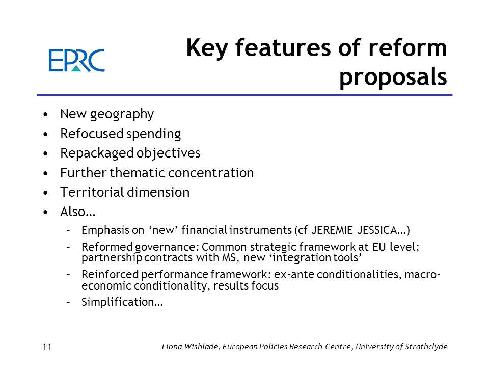 Fiona Wishlade, European Policies Research Centre, University of Strathclyde 11 Key features of reform proposals New geography Refocused spending Repackaged objectives Further thematic concentration Territorial dimension Also… –Emphasis on 'new' financial instruments (cf JEREMIE JESSICA…) –Reformed governance: Common strategic framework at EU level; partnership contracts with MS, new 'integration tools' –Reinforced performance framework: ex-ante conditionalities, macro- economic conditionality, results focus –Simplification…