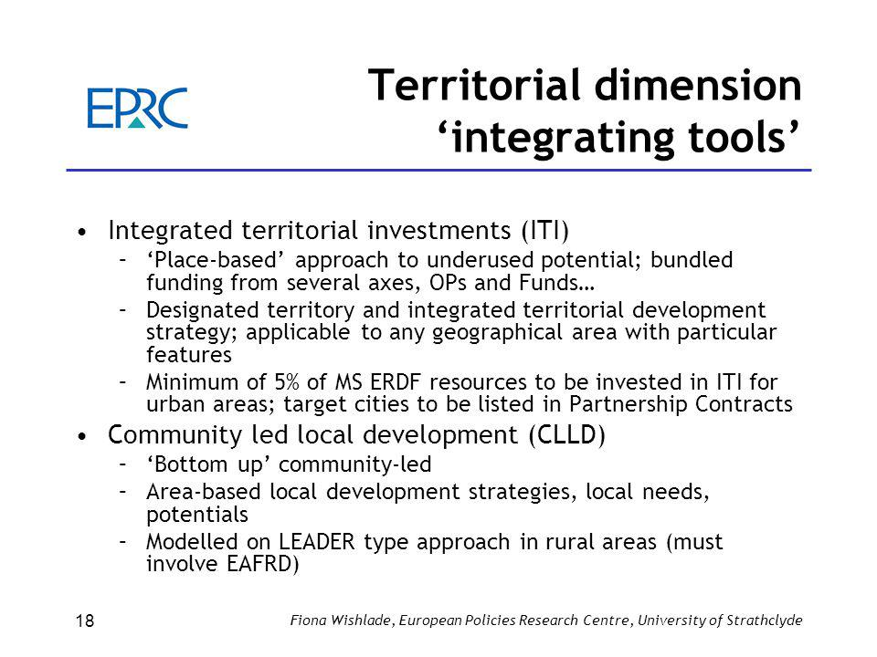 Territorial dimension 'integrating tools' Integrated territorial investments (ITI) –'Place-based' approach to underused potential; bundled funding from several axes, OPs and Funds… –Designated territory and integrated territorial development strategy; applicable to any geographical area with particular features –Minimum of 5% of MS ERDF resources to be invested in ITI for urban areas; target cities to be listed in Partnership Contracts Community led local development (CLLD) –'Bottom up' community-led –Area-based local development strategies, local needs, potentials –Modelled on LEADER type approach in rural areas (must involve EAFRD) Fiona Wishlade, European Policies Research Centre, University of Strathclyde 18