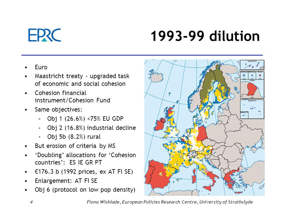 1993-99 dilution Euro Maastricht treaty - upgraded task of economic and social cohesion Cohesion financial instrument/Cohesion Fund Same objectives: –Obj 1 (26.6%) <75% EU GDP –Obj 2 (16.8%) industrial decline –Obj 5b (8.2%) rural But erosion of criteria by MS 'Doubling' allocations for 'Cohesion countries': ES IE GR PT €176.3 b (1992 prices, ex AT FI SE) Enlargement: AT FI SE Obj 6 (protocol on low pop density) 4Fiona Wishlade, European Policies Research Centre, University of Strathclyde
