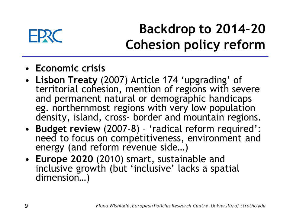 Backdrop to 2014-20 Cohesion policy reform Economic crisis Lisbon Treaty (2007) Article 174 'upgrading' of territorial cohesion, mention of regions with severe and permanent natural or demographic handicaps eg.