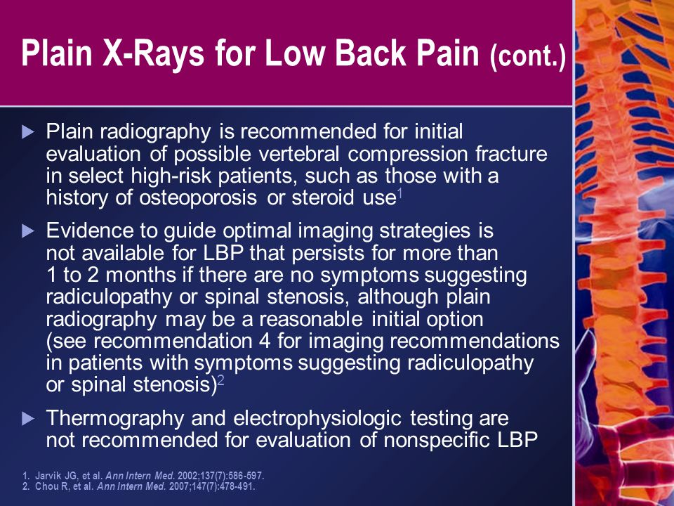 Plain X-Rays for Low Back Pain (cont.)  Plain radiography is recommended for initial evaluation of possible vertebral compression fracture in select