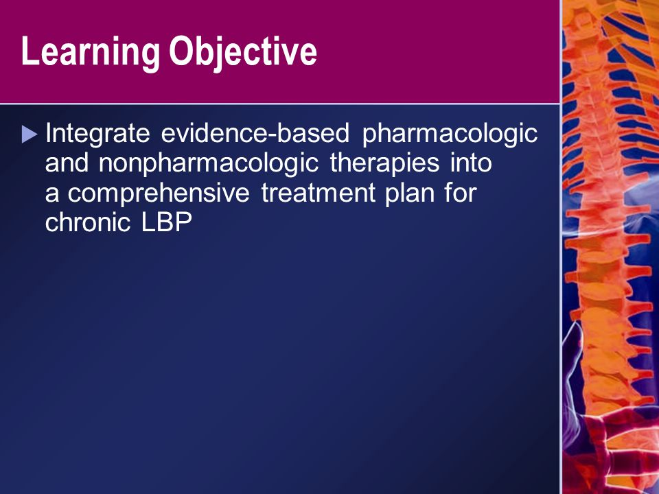 Learning Objective  Integrate evidence-based pharmacologic and nonpharmacologic therapies into a comprehensive treatment plan for chronic LBP