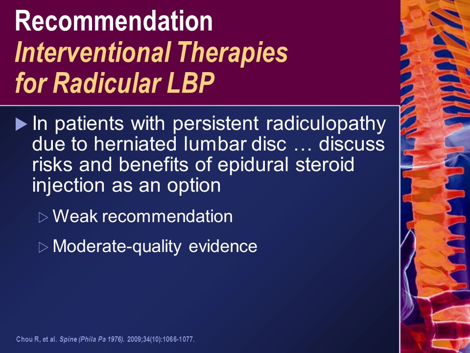 Recommendation Interventional Therapies for Radicular LBP  In patients with persistent radiculopathy due to herniated lumbar disc … discuss risks and