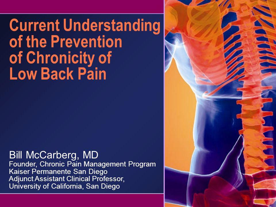 Current Understanding of the Prevention of Chronicity of Low Back Pain Bill McCarberg, MD Founder, Chronic Pain Management Program Kaiser Permanente S