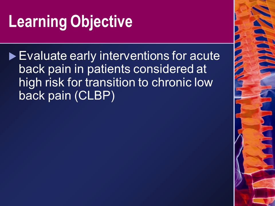 Learning Objective  Evaluate early interventions for acute back pain in patients considered at high risk for transition to chronic low back pain (CLB