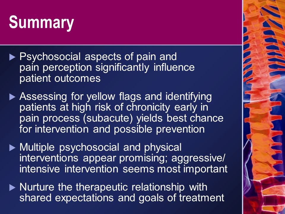 Summary  Psychosocial aspects of pain and pain perception significantly influence patient outcomes  Assessing for yellow flags and identifying patie