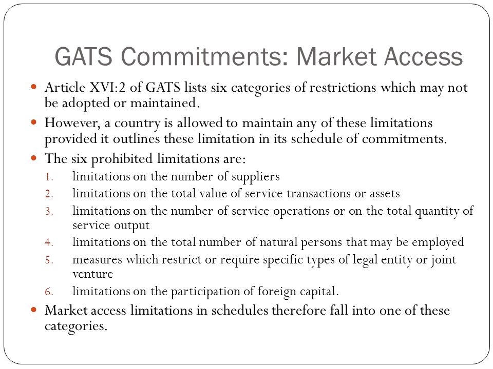 GATS Commitments: Market Access Article XVI:2 of GATS lists six categories of restrictions which may not be adopted or maintained.