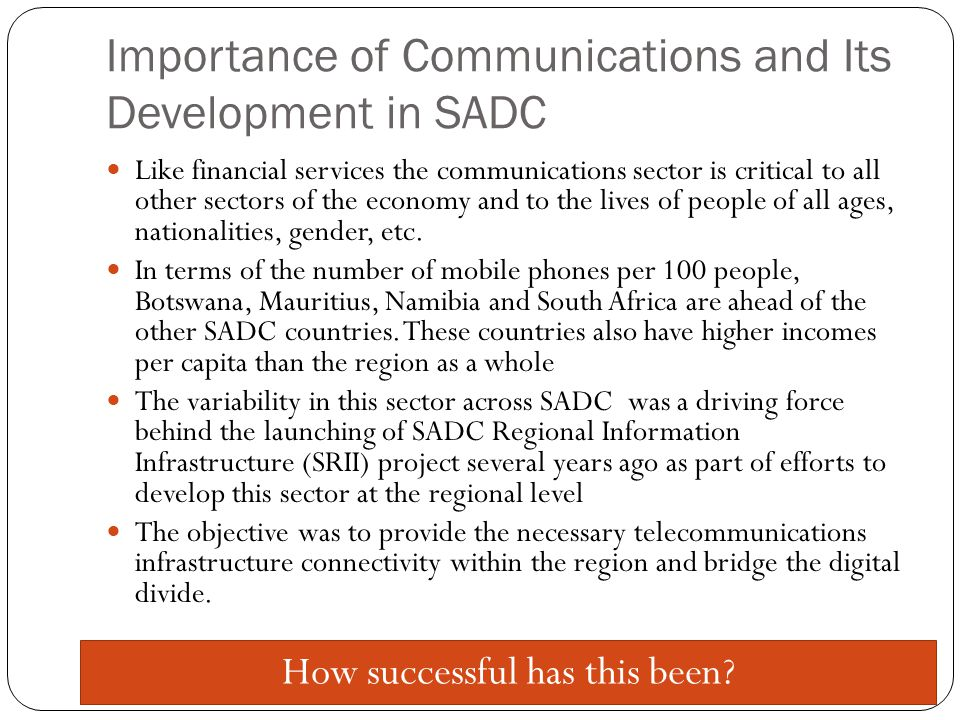 Importance of Communications and Its Development in SADC Like financial services the communications sector is critical to all other sectors of the economy and to the lives of people of all ages, nationalities, gender, etc.