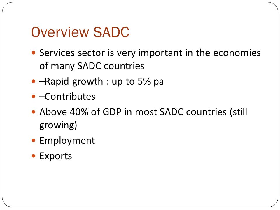 Overview SADC Services sector is very important in the economies of many SADC countries –Rapid growth : up to 5% pa –Contributes Above 40% of GDP in most SADC countries (still growing) Employment Exports