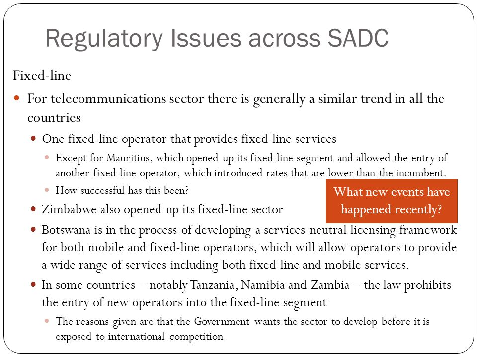 Regulatory Issues across SADC Fixed-line For telecommunications sector there is generally a similar trend in all the countries One fixed-line operator that provides fixed-line services Except for Mauritius, which opened up its fixed-line segment and allowed the entry of another fixed-line operator, which introduced rates that are lower than the incumbent.