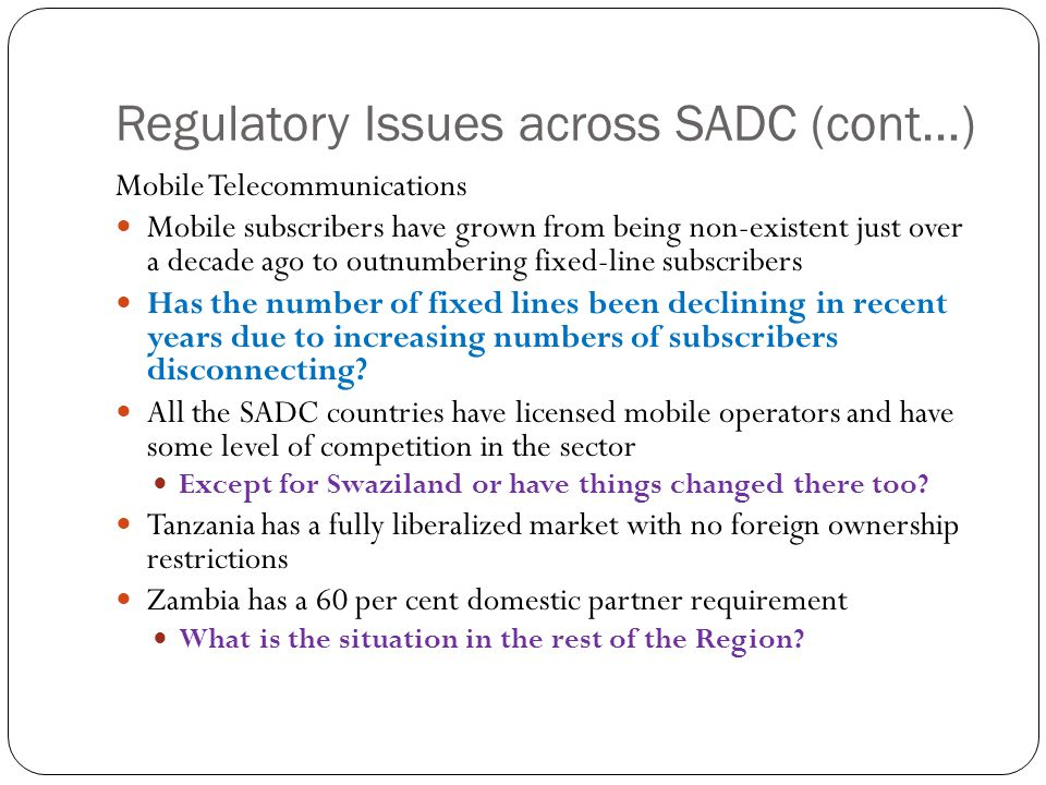 Regulatory Issues across SADC (cont…) Mobile Telecommunications Mobile subscribers have grown from being non-existent just over a decade ago to outnumbering fixed-line subscribers Has the number of fixed lines been declining in recent years due to increasing numbers of subscribers disconnecting.