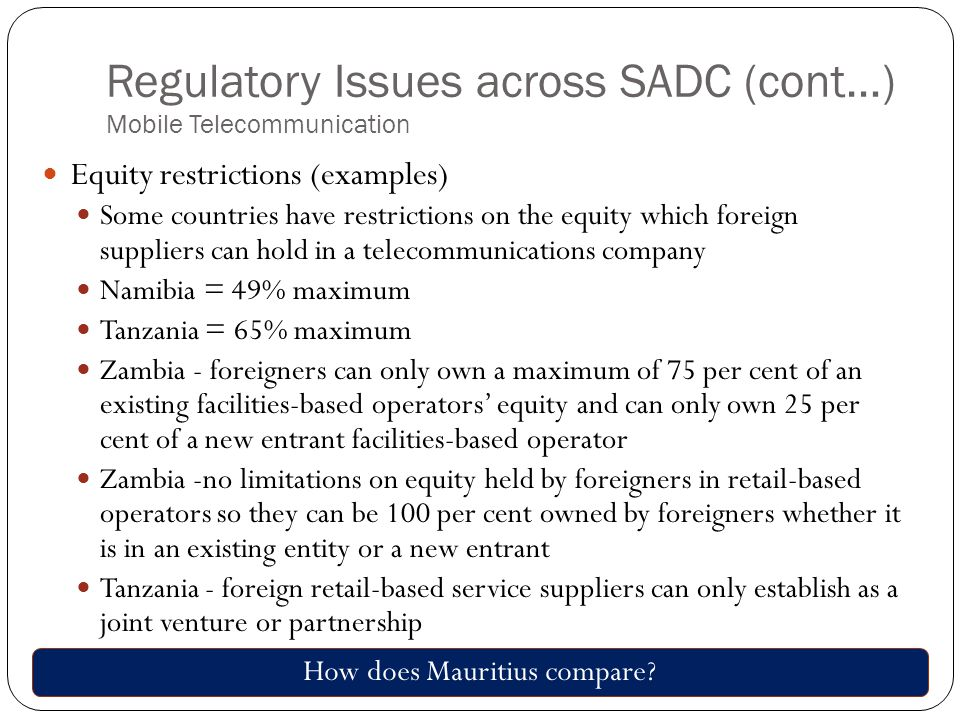 Regulatory Issues across SADC (cont…) Mobile Telecommunication Equity restrictions (examples) Some countries have restrictions on the equity which foreign suppliers can hold in a telecommunications company Namibia = 49% maximum Tanzania = 65% maximum Zambia - foreigners can only own a maximum of 75 per cent of an existing facilities-based operators' equity and can only own 25 per cent of a new entrant facilities-based operator Zambia -no limitations on equity held by foreigners in retail-based operators so they can be 100 per cent owned by foreigners whether it is in an existing entity or a new entrant Tanzania - foreign retail-based service suppliers can only establish as a joint venture or partnership How does Mauritius compare?