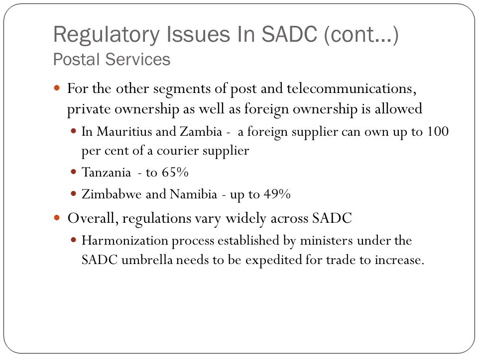 Regulatory Issues In SADC (cont…) Postal Services For the other segments of post and telecommunications, private ownership as well as foreign ownership is allowed In Mauritius and Zambia - a foreign supplier can own up to 100 per cent of a courier supplier Tanzania - to 65% Zimbabwe and Namibia - up to 49% Overall, regulations vary widely across SADC Harmonization process established by ministers under the SADC umbrella needs to be expedited for trade to increase.